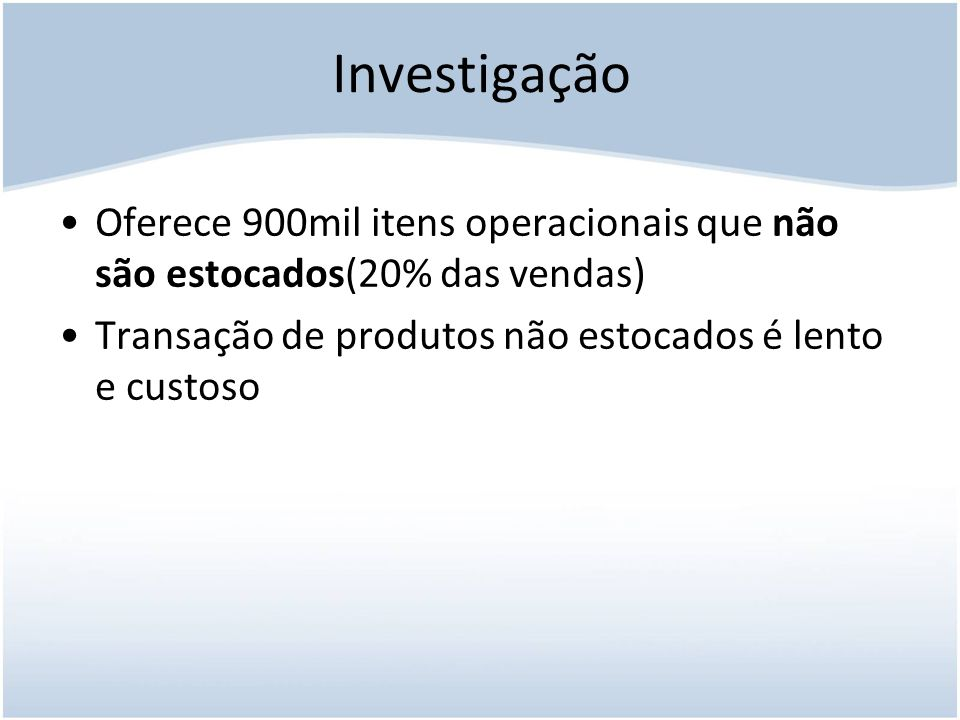 Investigação Oferece 900mil itens operacionais que não são estocados(20% das vendas) Transação de produtos não estocados é lento e custoso.