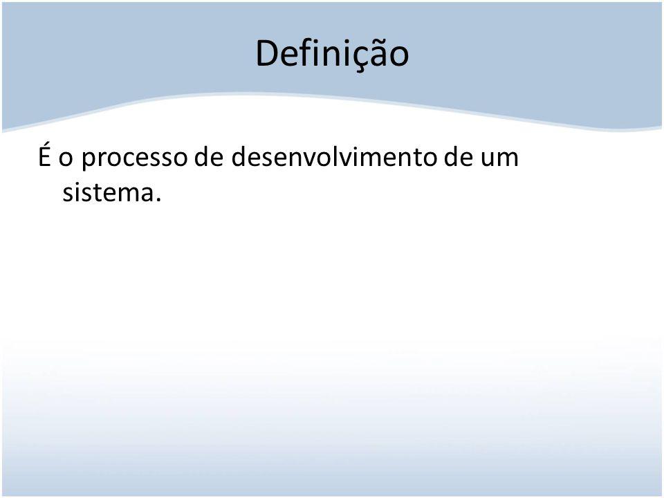 Definição É o processo de desenvolvimento de um sistema.