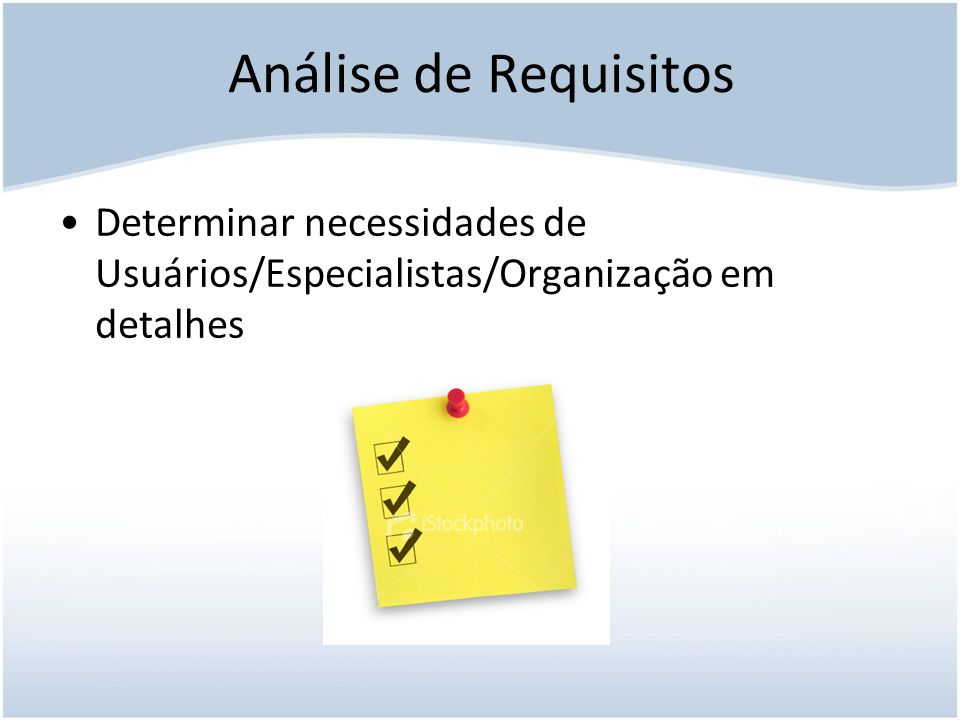 Análise de Requisitos Determinar necessidades de Usuários/Especialistas/Organização em detalhes