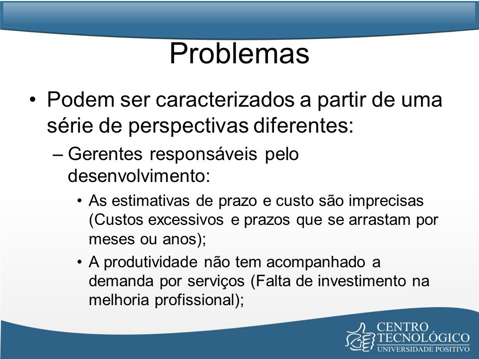 Problemas Podem ser caracterizados a partir de uma série de perspectivas diferentes: Gerentes responsáveis pelo desenvolvimento: