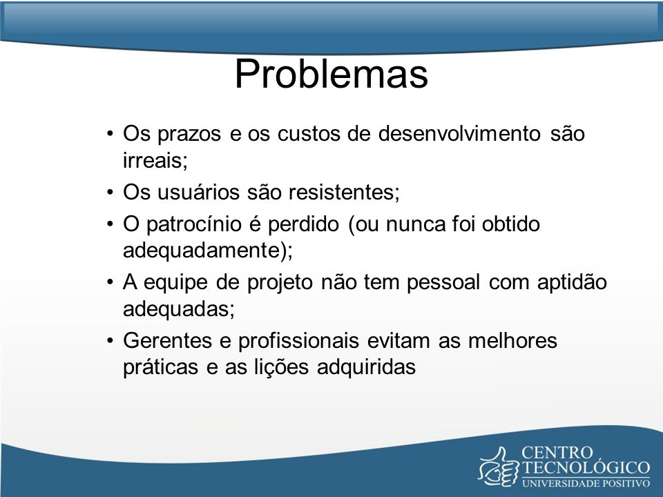 Problemas Os prazos e os custos de desenvolvimento são irreais;