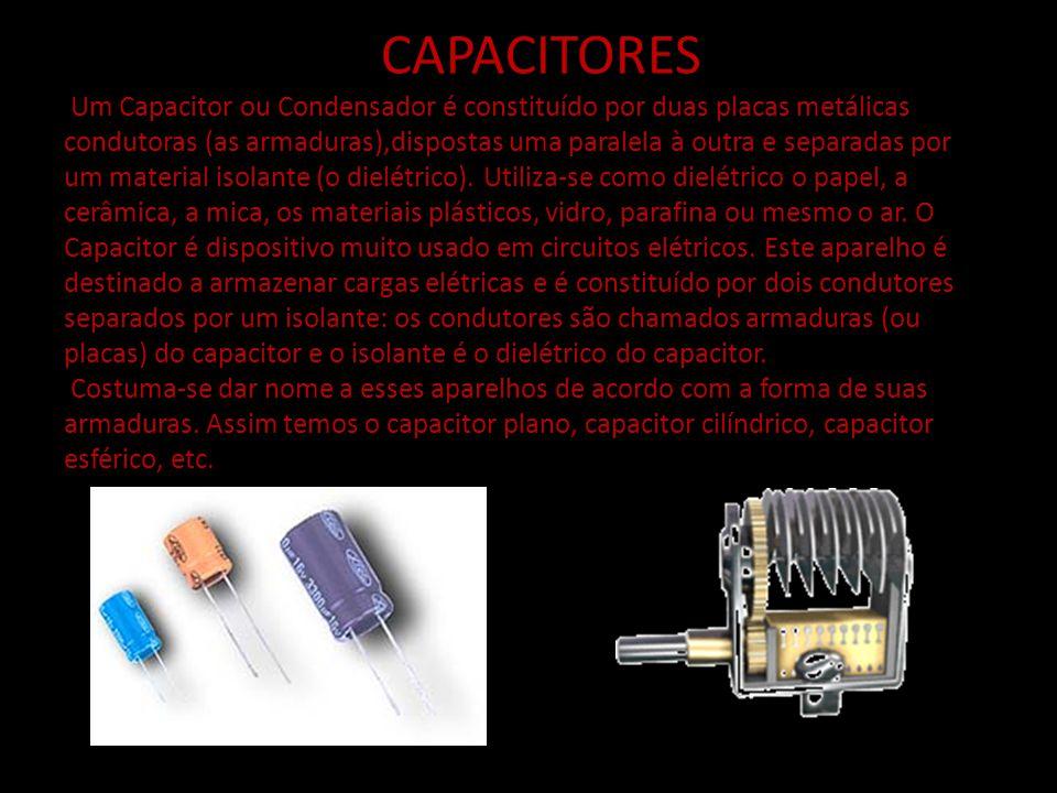 CAPACITORES Um Capacitor ou Condensador é constituído por duas placas metálicas condutoras (as armaduras),dispostas uma paralela à outra e separadas por um material isolante (o dielétrico).