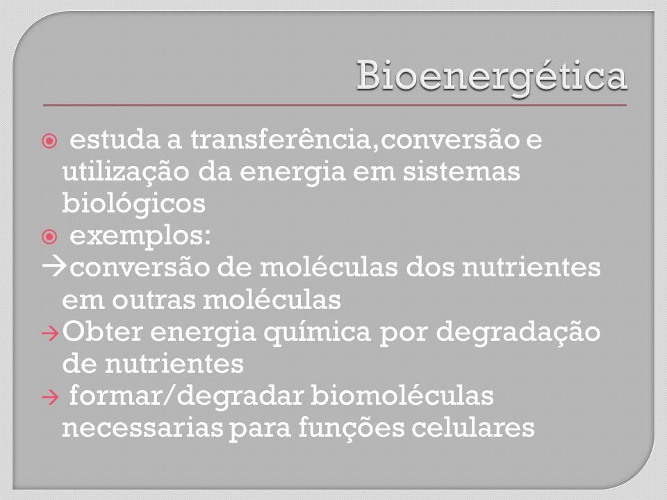 Bioenergética estuda a transferência,conversão e utilização da energia em sistemas biológicos. exemplos: