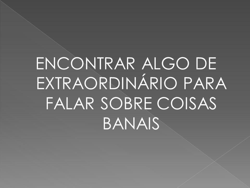 ENCONTRAR ALGO DE EXTRAORDINÁRIO PARA FALAR SOBRE COISAS BANAIS