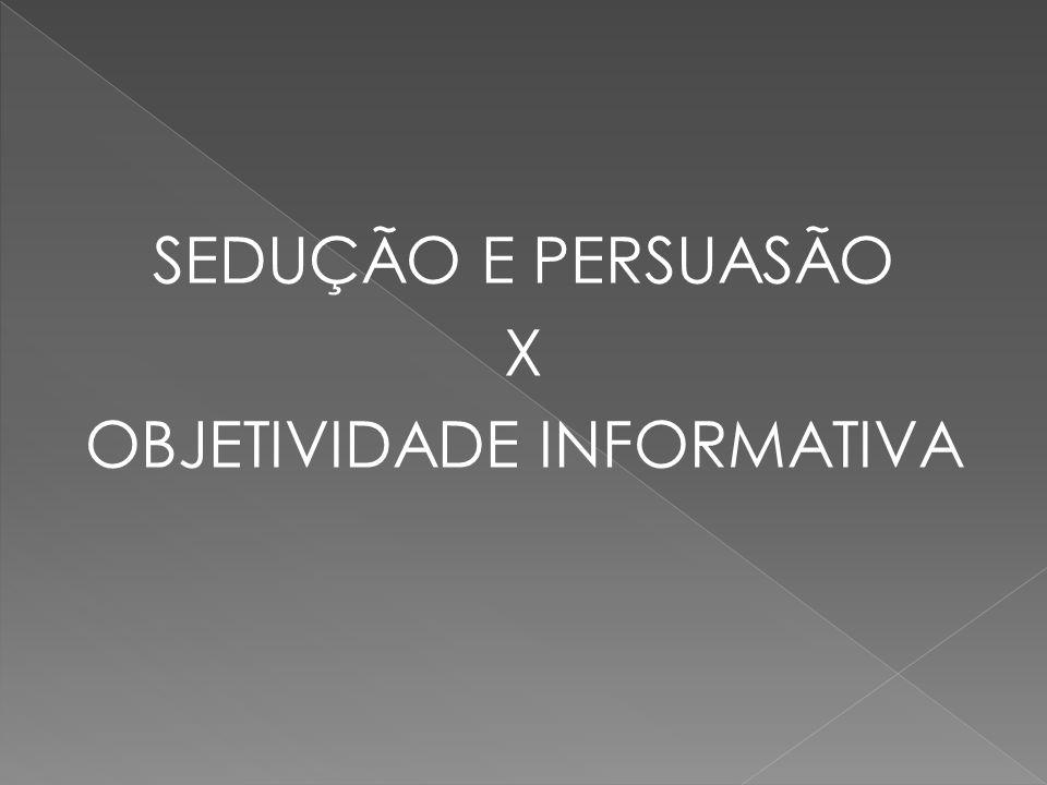 SEDUÇÃO E PERSUASÃO X OBJETIVIDADE INFORMATIVA