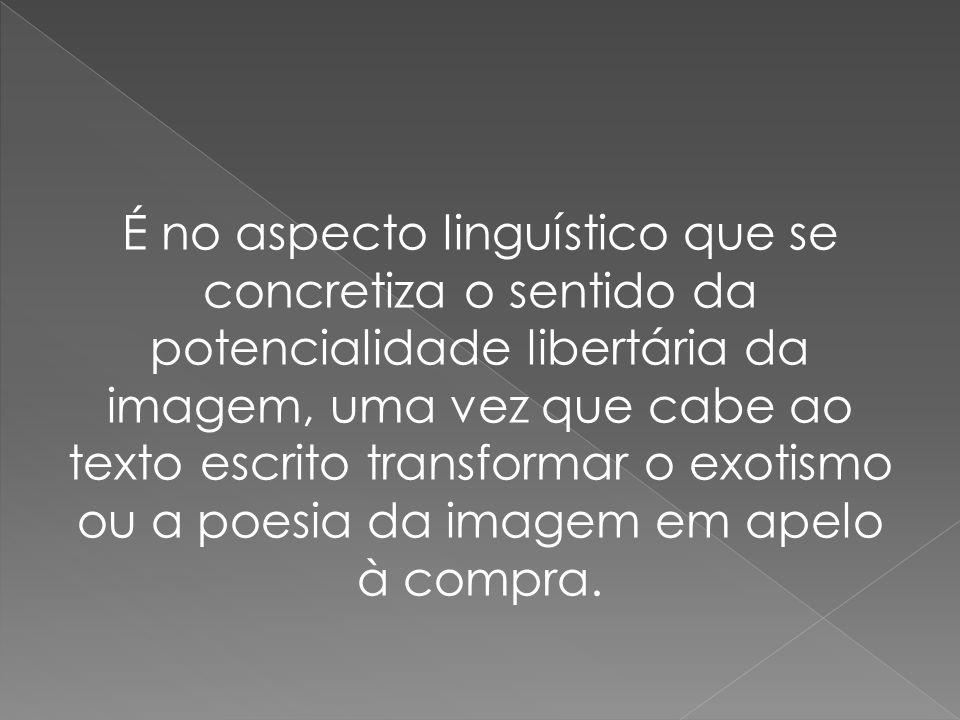 É no aspecto linguístico que se concretiza o sentido da potencialidade libertária da imagem, uma vez que cabe ao texto escrito transformar o exotismo ou a poesia da imagem em apelo à compra.