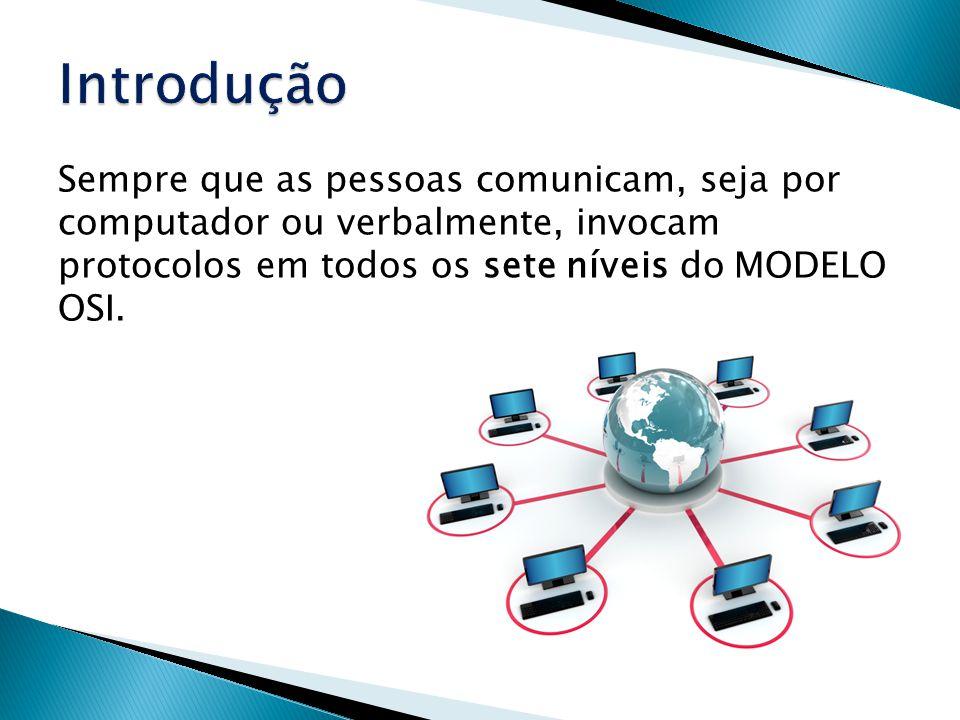 Introdução Sempre que as pessoas comunicam, seja por computador ou verbalmente, invocam protocolos em todos os sete níveis do MODELO OSI.