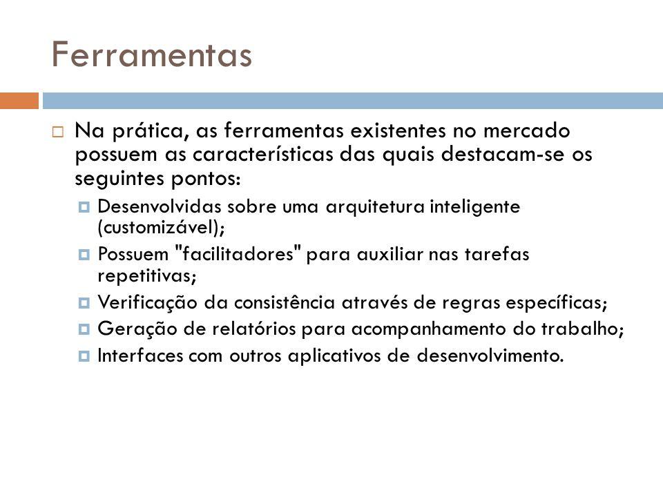 Ferramentas Na prática, as ferramentas existentes no mercado possuem as características das quais destacam-se os seguintes pontos:
