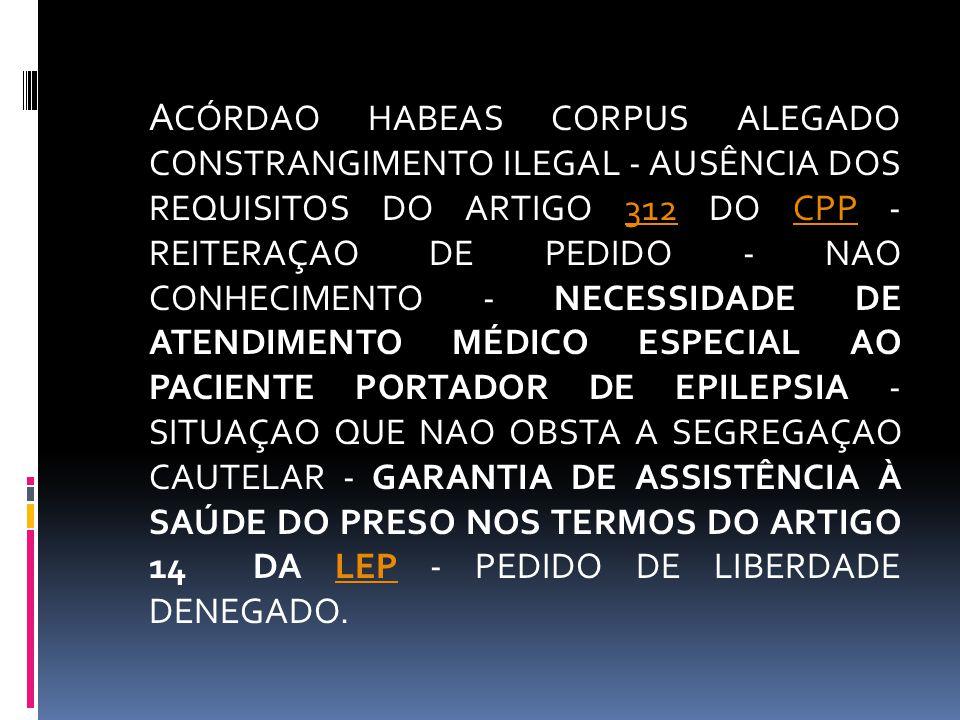 ACÓRDAO HABEAS CORPUS ALEGADO CONSTRANGIMENTO ILEGAL - AUSÊNCIA DOS REQUISITOS DO ARTIGO 312 DO CPP - REITERAÇAO DE PEDIDO - NAO CONHECIMENTO - NECESSIDADE DE ATENDIMENTO MÉDICO ESPECIAL AO PACIENTE PORTADOR DE EPILEPSIA - SITUAÇAO QUE NAO OBSTA A SEGREGAÇAO CAUTELAR - GARANTIA DE ASSISTÊNCIA À SAÚDE DO PRESO NOS TERMOS DO ARTIGO 14 DA LEP - PEDIDO DE LIBERDADE DENEGADO.