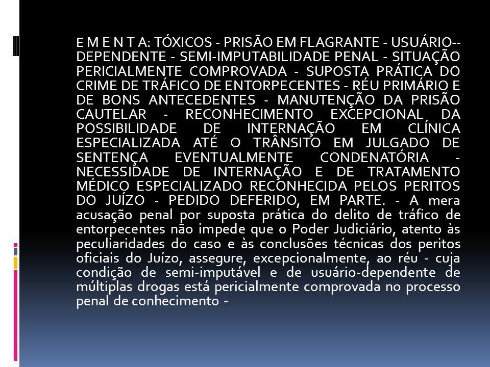 E M E N T A: TÓXICOS - PRISÃO EM FLAGRANTE - USUÁRIO-- DEPENDENTE - SEMI-IMPUTABILIDADE PENAL - SITUAÇÃO PERICIALMENTE COMPROVADA - SUPOSTA PRÁTICA DO CRIME DE TRÁFICO DE ENTORPECENTES - RÉU PRIMÁRIO E DE BONS ANTECEDENTES - MANUTENÇÃO DA PRISÃO CAUTELAR - RECONHECIMENTO EXCEPCIONAL DA POSSIBILIDADE DE INTERNAÇÃO EM CLÍNICA ESPECIALIZADA ATÉ O TRÂNSITO EM JULGADO DE SENTENÇA EVENTUALMENTE CONDENATÓRIA - NECESSIDADE DE INTERNAÇÃO E DE TRATAMENTO MÉDICO ESPECIALIZADO RECONHECIDA PELOS PERITOS DO JUÍZO - PEDIDO DEFERIDO, EM PARTE.
