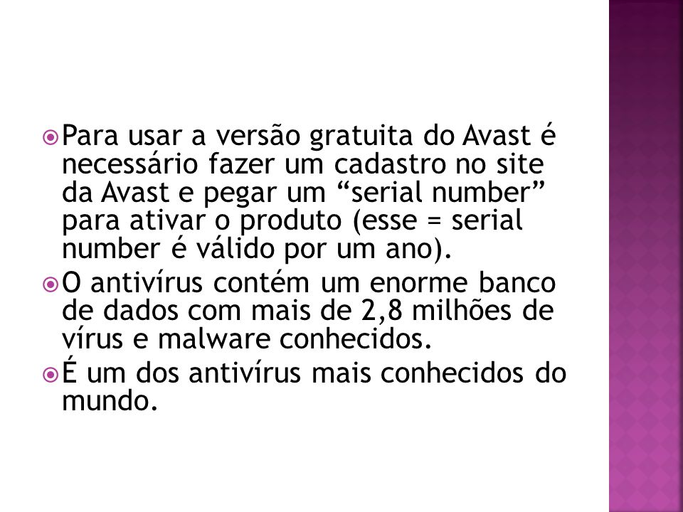 Para usar a versão gratuita do Avast é necessário fazer um cadastro no site da Avast e pegar um serial number para ativar o produto (esse = serial number é válido por um ano).