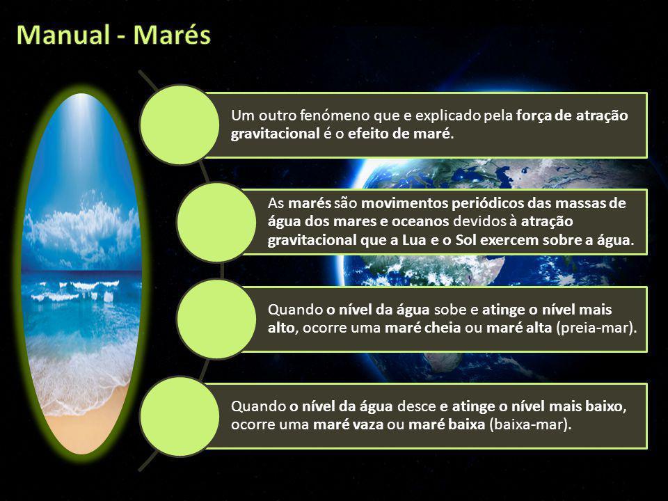 Manual - Marés Um outro fenómeno que e explicado pela força de atração gravitacional é o efeito de maré.