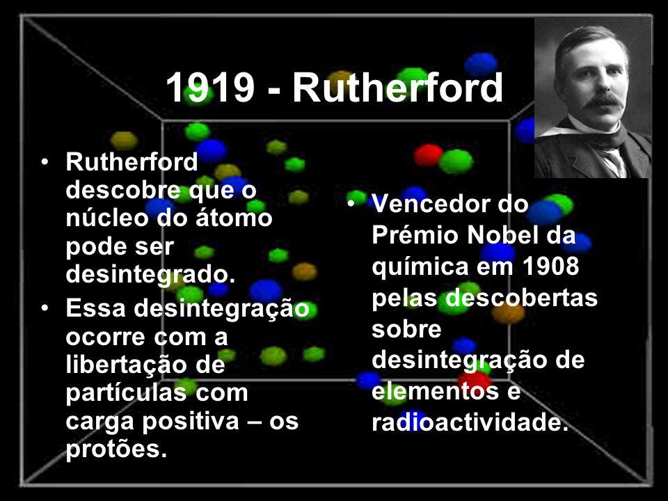 1919 - Rutherford Rutherford descobre que o núcleo do átomo pode ser desintegrado.