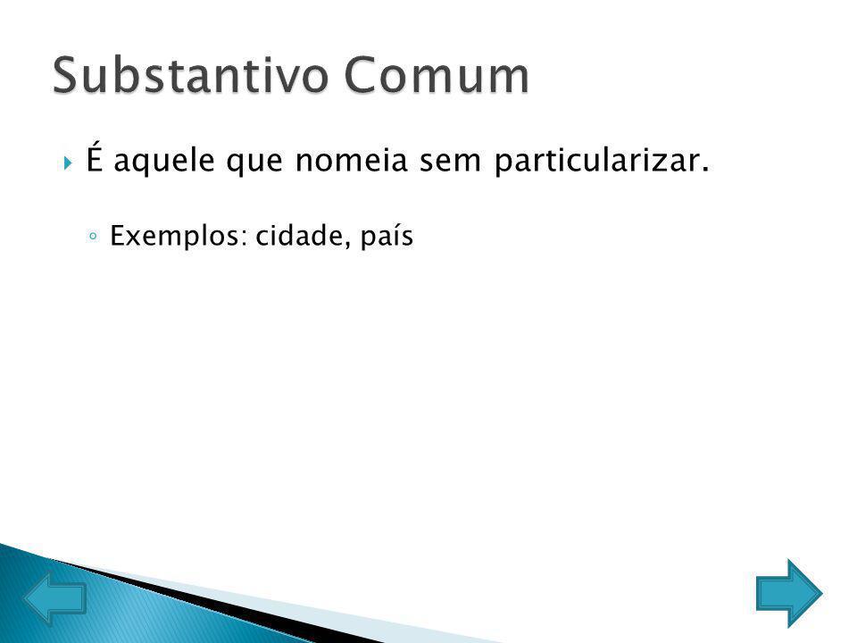 Substantivo Comum É aquele que nomeia sem particularizar.