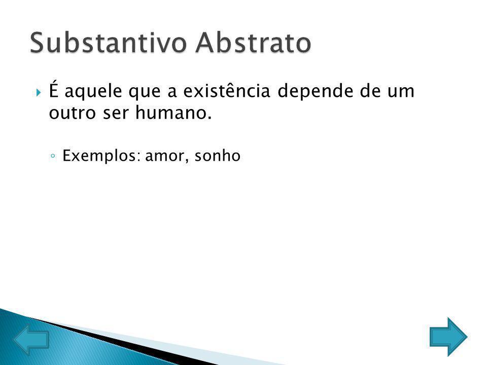 Substantivo Abstrato É aquele que a existência depende de um outro ser humano.