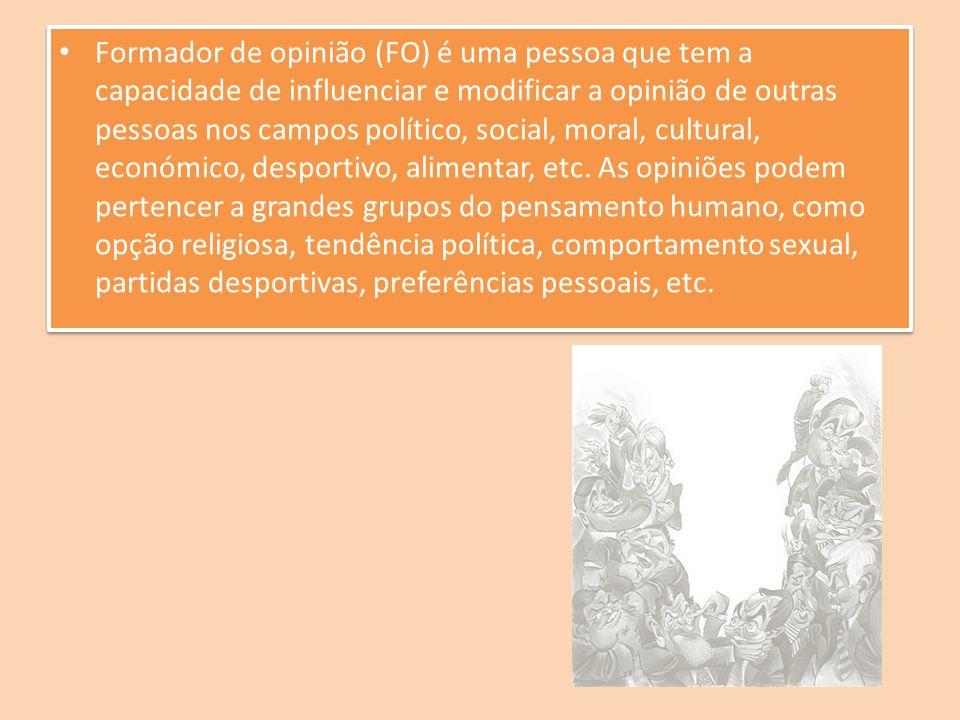 Formador de opinião (FO) é uma pessoa que tem a capacidade de influenciar e modificar a opinião de outras pessoas nos campos político, social, moral, cultural, económico, desportivo, alimentar, etc.
