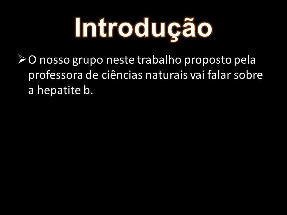 Introdução O nosso grupo neste trabalho proposto pela professora de ciências naturais vai falar sobre a hepatite b.