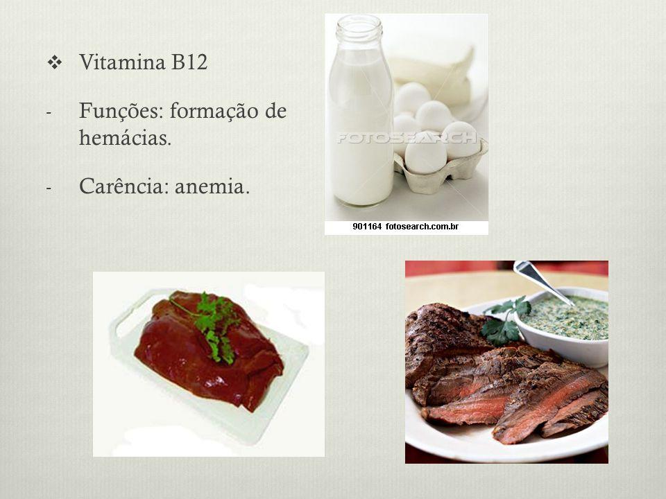 Vitamina B12 Funções: formação de hemácias. Carência: anemia.