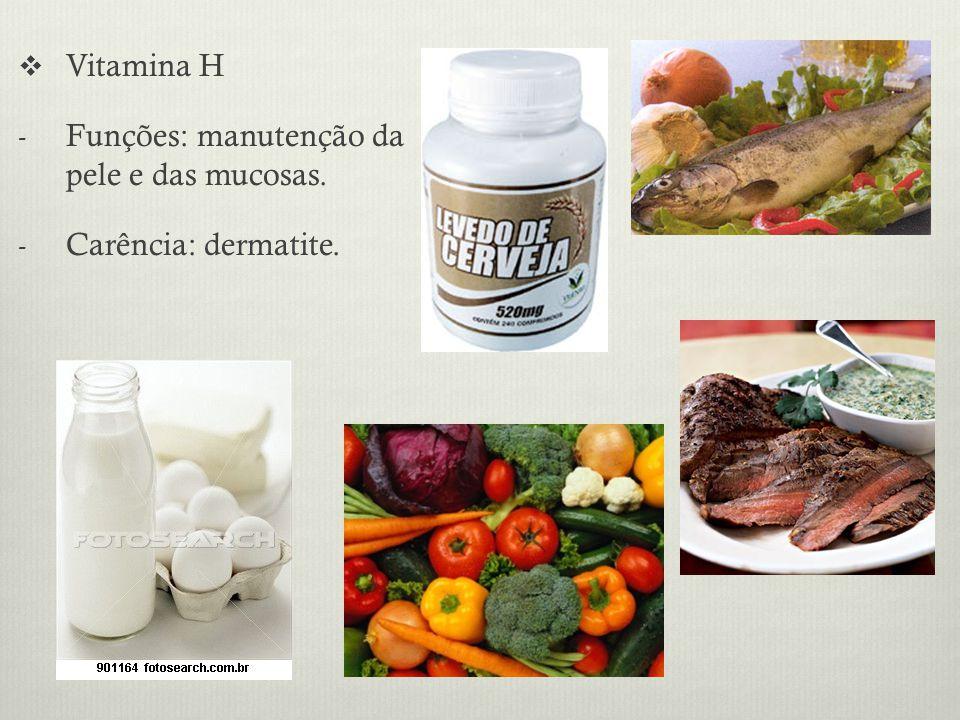 Vitamina H Funções: manutenção da pele e das mucosas. Carência: dermatite.
