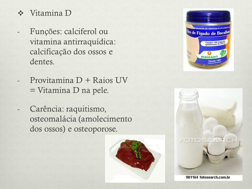 Vitamina D Funções: calciferol ou vitamina antirraquídica: calcificação dos ossos e dentes. Provitamina D + Raios UV = Vitamina D na pele.
