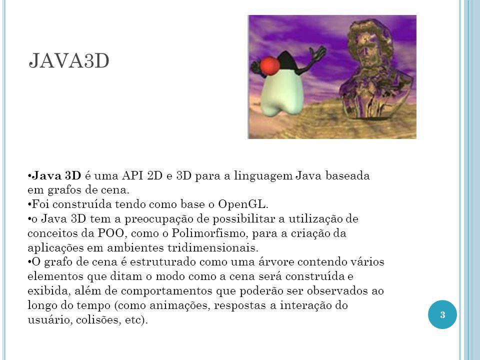 JAVA3D Java 3D é uma API 2D e 3D para a linguagem Java baseada em grafos de cena. Foi construída tendo como base o OpenGL.