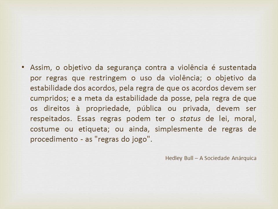 Assim, o objetivo da segurança contra a violência é sustentada por regras que restringem o uso da violência; o objetivo da estabilidade dos acordos, pela regra de que os acordos devem ser cumpridos; e a meta da estabilidade da posse, pela regra de que os direitos à propriedade, pública ou privada, devem ser respeitados. Essas regras podem ter o status de lei, moral, costume ou etiqueta; ou ainda, simplesmente de regras de procedimento - as regras do jogo .