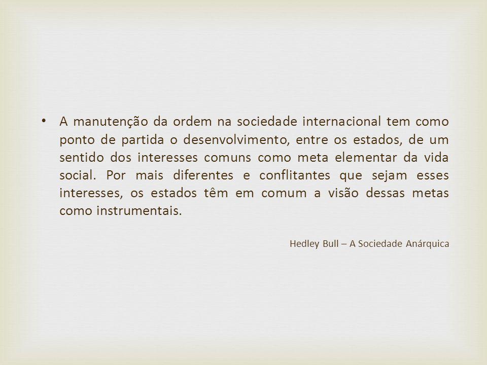 A manutenção da ordem na sociedade internacional tem como ponto de partida o desenvolvimento, entre os estados, de um sentido dos interesses comuns como meta elementar da vida social. Por mais diferentes e conflitantes que sejam esses interesses, os estados têm em comum a visão dessas metas como instrumentais.