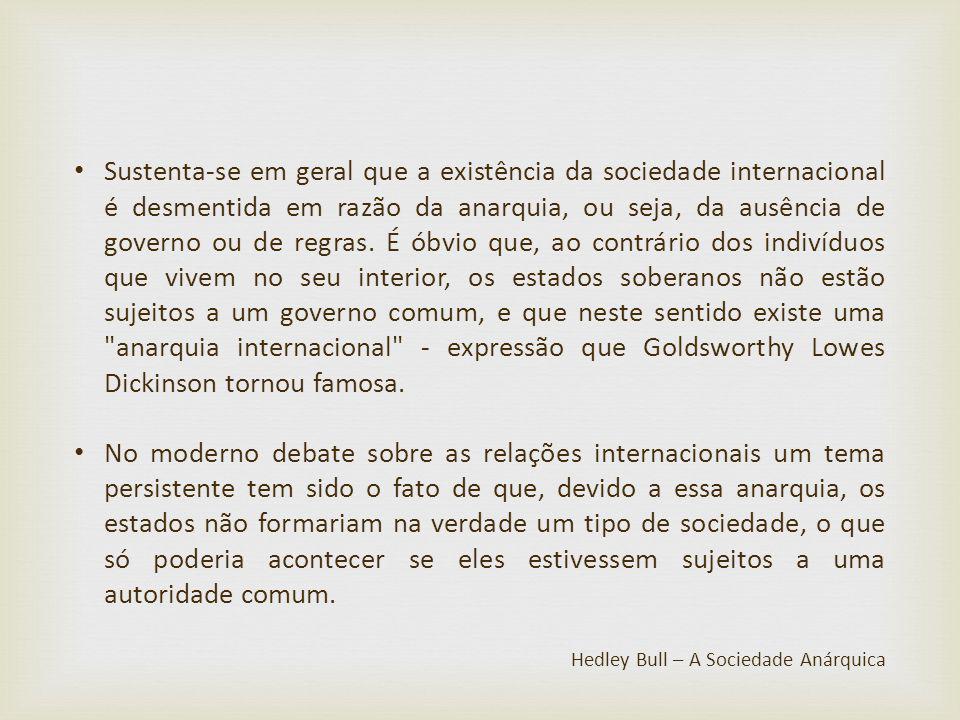 Sustenta-se em geral que a existência da sociedade internacional é desmentida em razão da anarquia, ou seja, da ausência de governo ou de regras. É óbvio que, ao contrário dos indivíduos que vivem no seu interior, os estados soberanos não estão sujeitos a um governo comum, e que neste sentido existe uma anarquia internacional - expressão que Goldsworthy Lowes Dickinson tornou famosa.