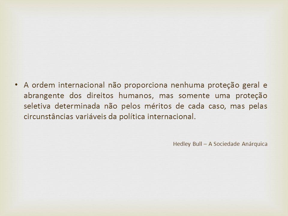 A ordem internacional não proporciona nenhuma proteção geral e abrangente dos direitos humanos, mas somente uma proteção seletiva determinada não pelos méritos de cada caso, mas pelas circunstâncias variáveis da política internacional.
