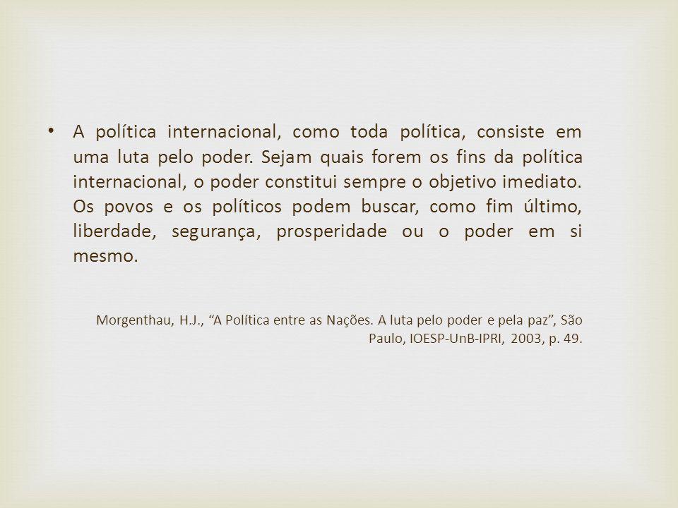 A política internacional, como toda política, consiste em uma luta pelo poder. Sejam quais forem os fins da política internacional, o poder constitui sempre o objetivo imediato. Os povos e os políticos podem buscar, como fim último, liberdade, segurança, prosperidade ou o poder em si mesmo.