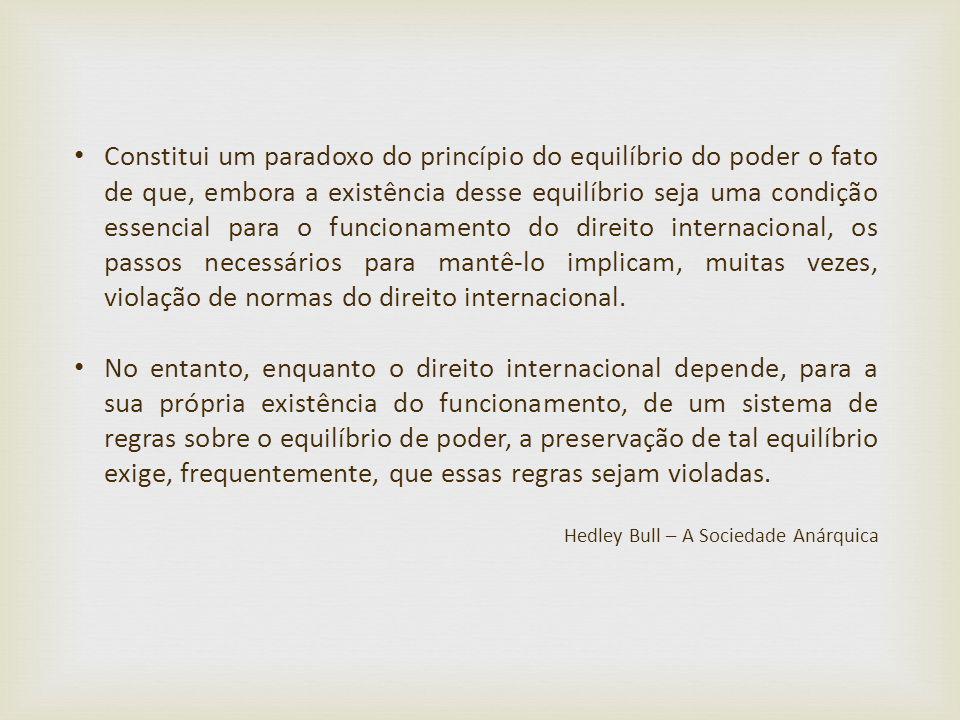 Constitui um paradoxo do princípio do equilíbrio do poder o fato de que, embora a existência desse equilíbrio seja uma condição essencial para o funcionamento do direito internacional, os passos necessários para mantê-lo implicam, muitas vezes, violação de normas do direito internacional.