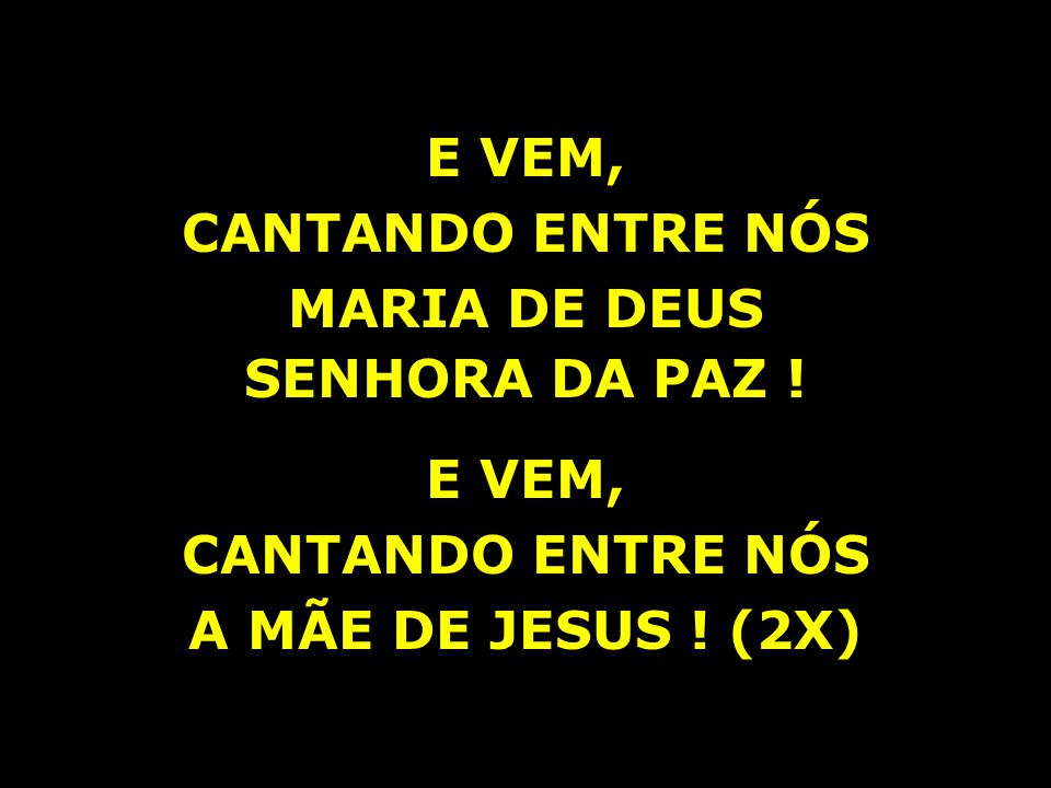 E VEM, CANTANDO ENTRE NÓS MARIA DE DEUS A MÃE DE JESUS ! (2X)