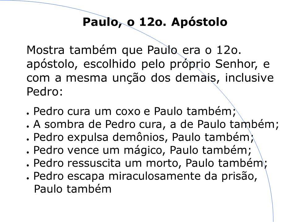 Paulo, o 12o. Apóstolo Mostra também que Paulo era o 12o. apóstolo, escolhido pelo próprio Senhor, e com a mesma unção dos demais, inclusive Pedro: