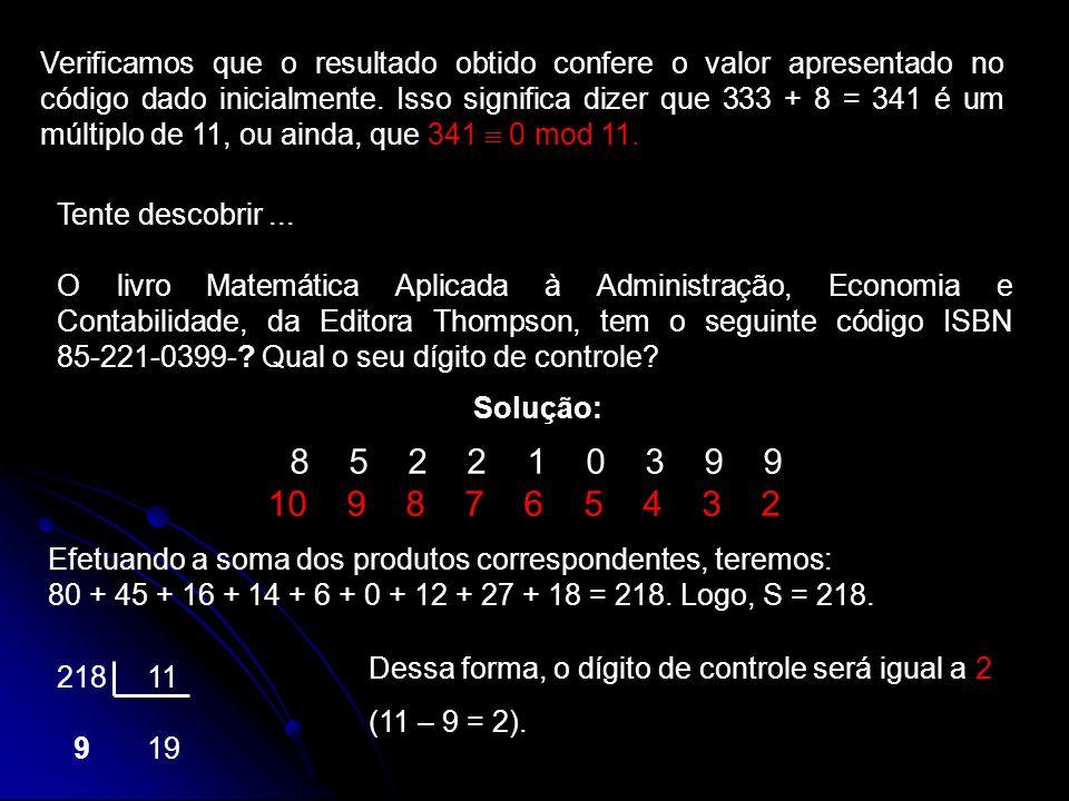 Verificamos que o resultado obtido confere o valor apresentado no código dado inicialmente. Isso significa dizer que 333 + 8 = 341 é um múltiplo de 11, ou ainda, que 341  0 mod 11.