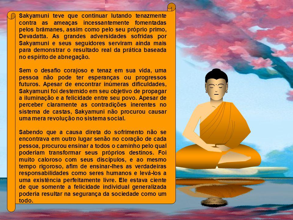 Sakyamuni teve que continuar lutando tenazmente contra as ameaças incessantemente fomentadas pelos brâmanes, assim como pelo seu próprio primo, Devadatta. As grandes adversidades sofridas por Sakyamuni e seus seguidores serviram ainda mais para demonstrar o resultado real da prática baseada no espírito de abnegação.