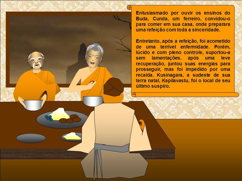 Entusiasmado por ouvir os ensinos do Buda, Cunda, um ferreiro, convidou-o para comer em sua casa, onde preparara uma refeição com toda a sinceridade.