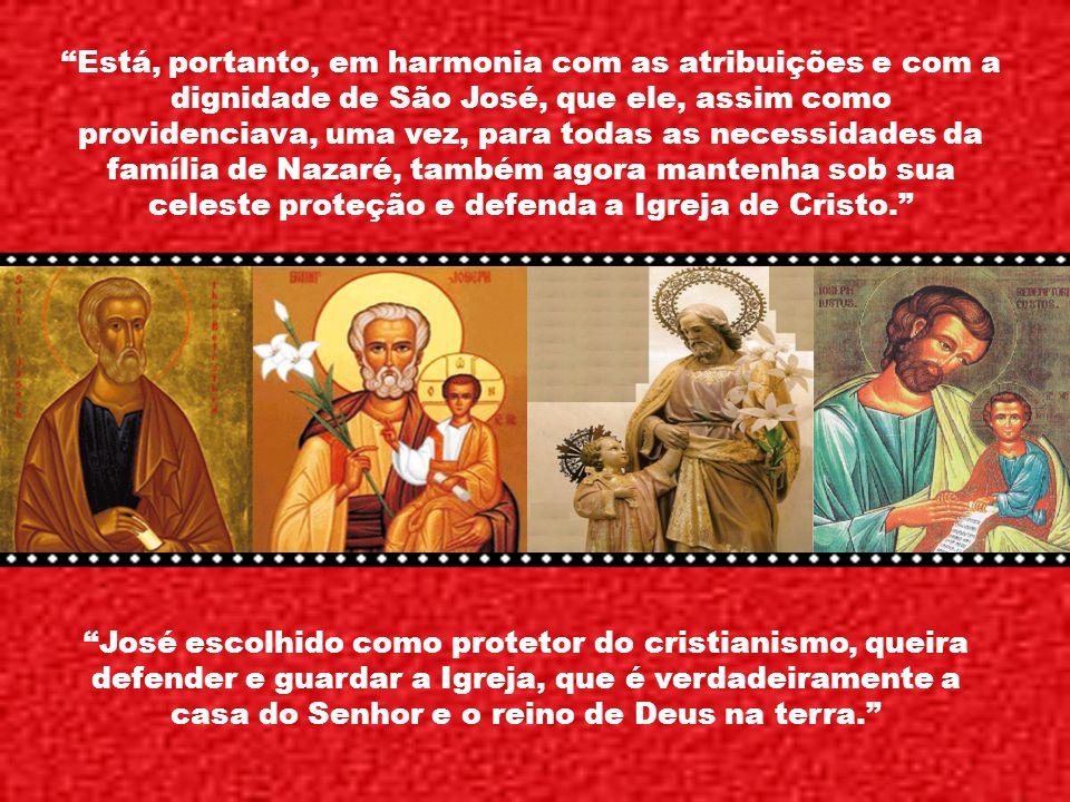 Está, portanto, em harmonia com as atribuições e com a dignidade de São José, que ele, assim como providenciava, uma vez, para todas as necessidades da família de Nazaré, também agora mantenha sob sua celeste proteção e defenda a Igreja de Cristo.
