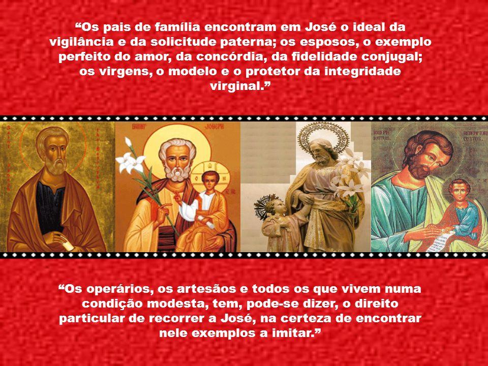Os pais de família encontram em José o ideal da vigilância e da solicitude paterna; os esposos, o exemplo perfeito do amor, da concórdia, da fidelidade conjugal; os virgens, o modelo e o protetor da integridade virginal.