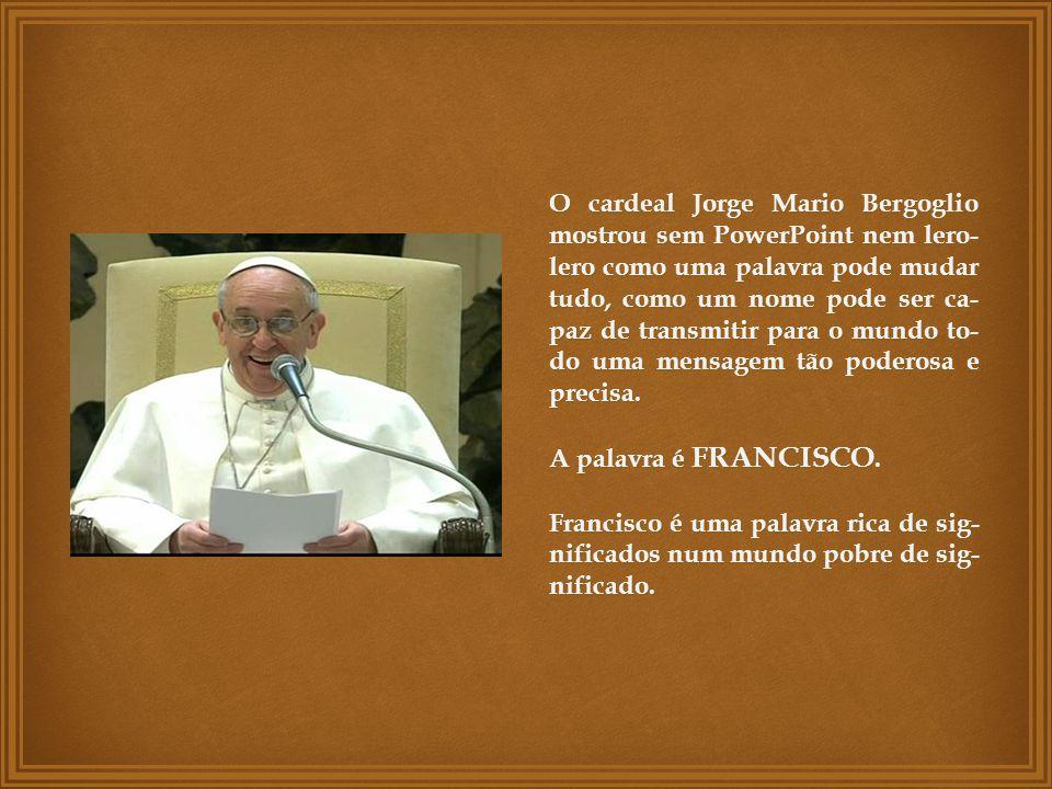 O cardeal Jorge Mario Bergoglio mostrou sem PowerPoint nem lero-lero como uma palavra pode mudar tudo, como um nome pode ser ca-paz de transmitir para o mundo to-do uma mensagem tão poderosa e precisa.