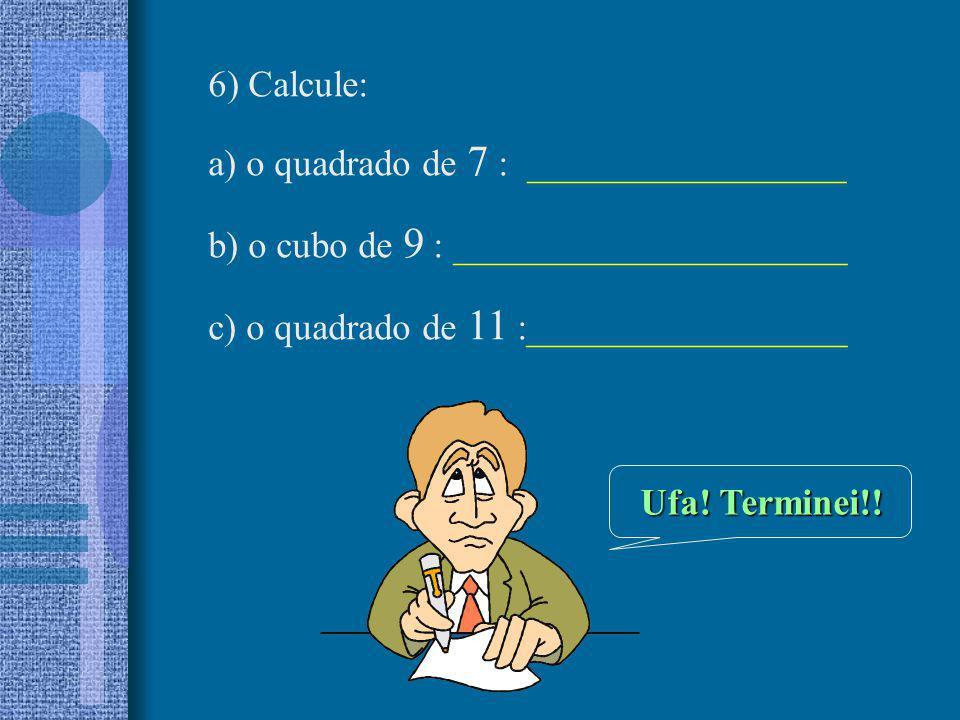 6) Calcule: a) o quadrado de 7 : _________________. b) o cubo de 9 : _____________________. c) o quadrado de 11 :_________________.