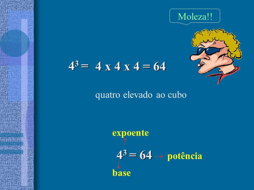 43 = 4 x 4 x 4 = 64 43 = 64 Moleza!! quatro elevado ao cubo expoente