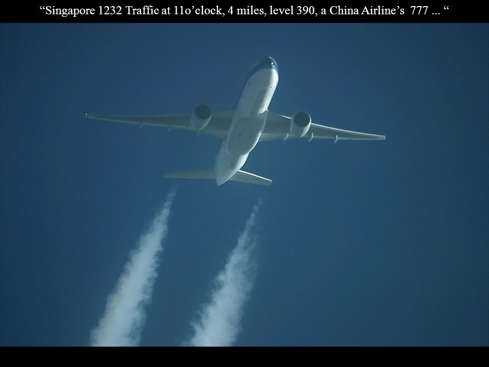 Singapore 1232 Traffic at 11o'clock, 4 miles, level 390, a China Airline's 777 ...