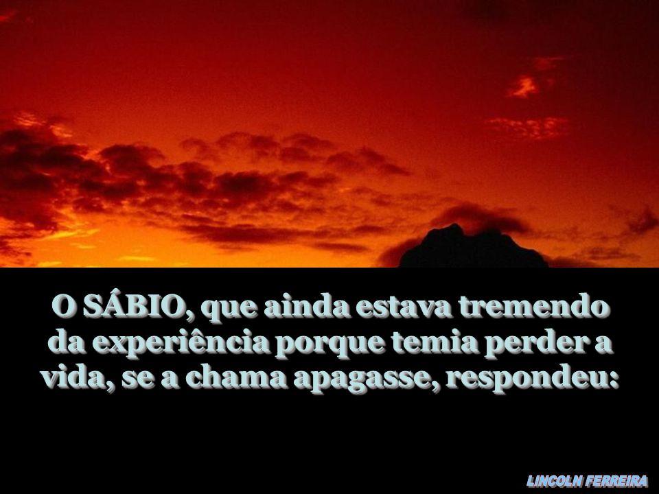 O SÁBIO, que ainda estava tremendo da experiência porque temia perder a vida, se a chama apagasse, respondeu: