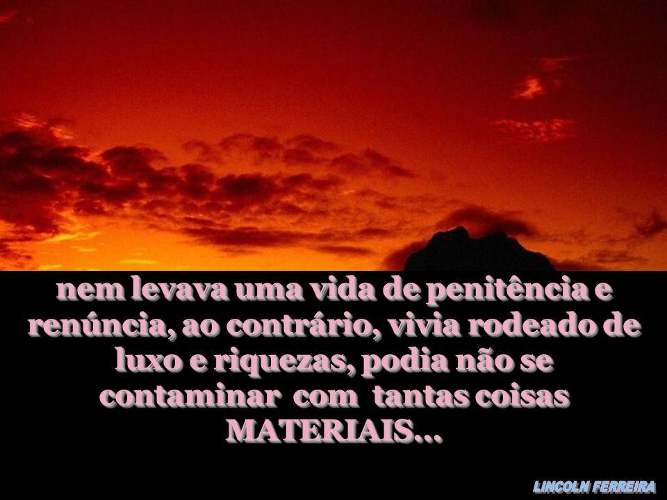 nem levava uma vida de penitência e renúncia, ao contrário, vivia rodeado de luxo e riquezas, podia não se contaminar com tantas coisas MATERIAIS...