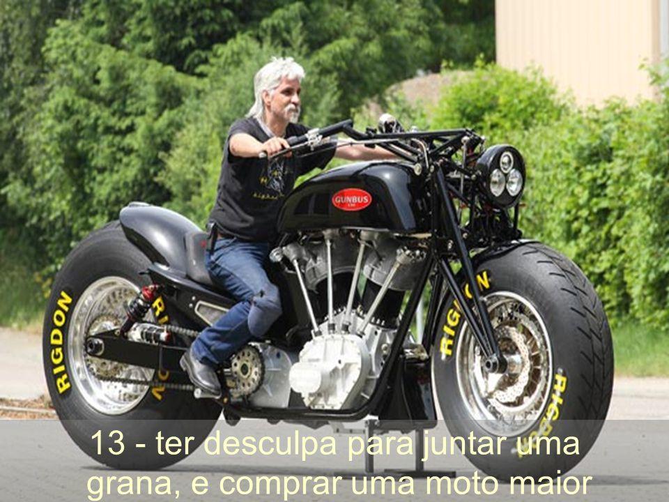 13 - ter desculpa para juntar uma grana, e comprar uma moto maior