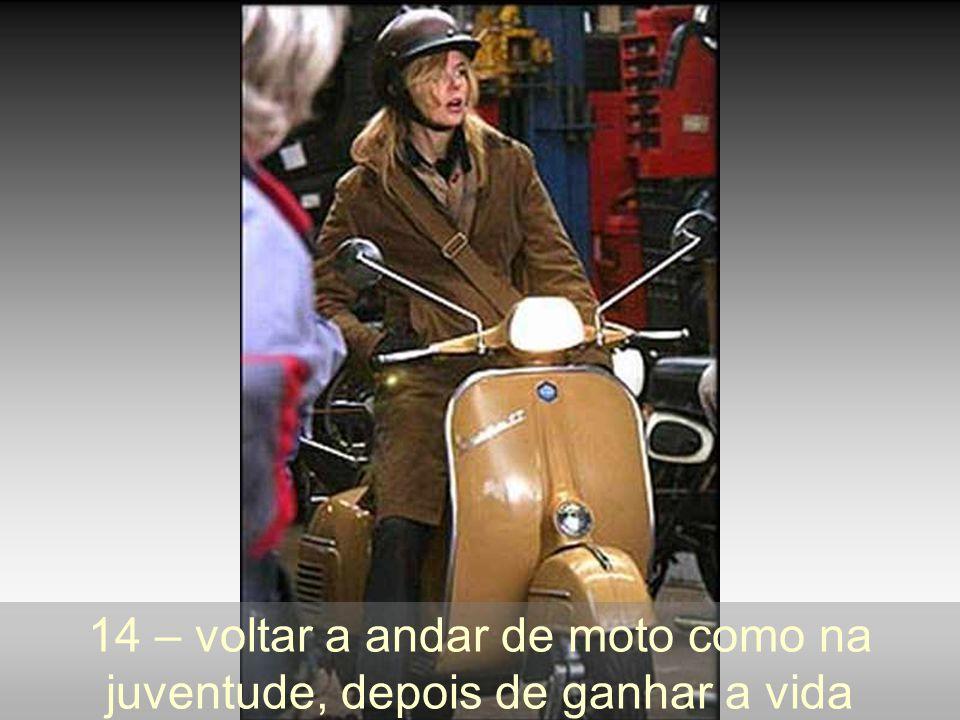 14 – voltar a andar de moto como na juventude, depois de ganhar a vida