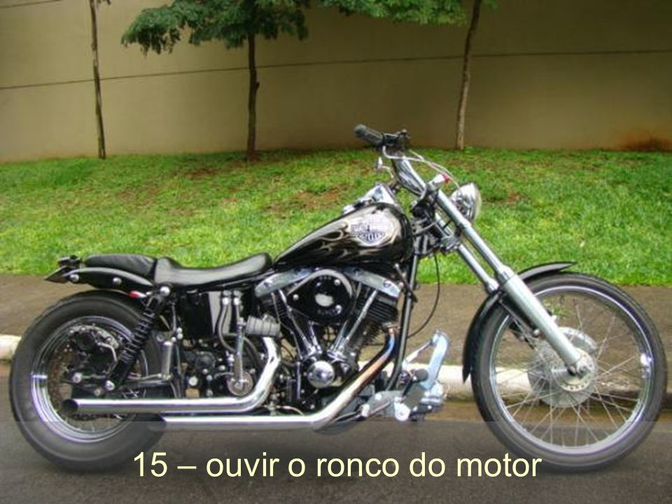 15 – ouvir o ronco do motor