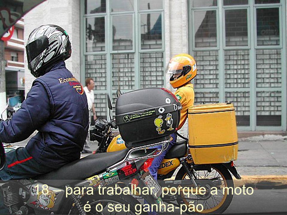 18 – para trabalhar, porque a moto é o seu ganha-pão