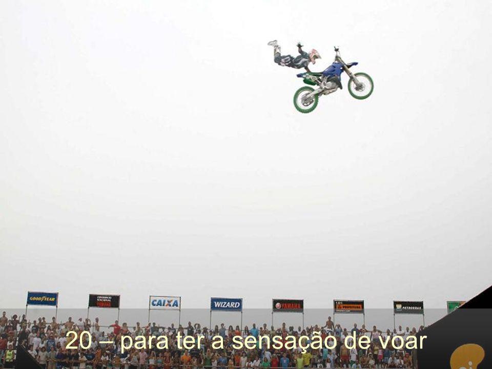 20 – para ter a sensação de voar