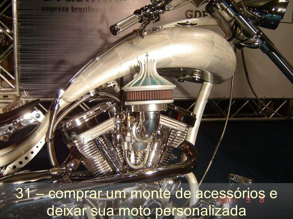 31 – comprar um monte de acessórios e deixar sua moto personalizada